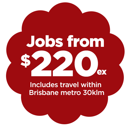 Jobs from $220 ex GST includes travel within 30klm of Brisbane Metro and Sunshine Coast 30klm